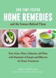 500 Time-Tested Home Remedies and the Science Behind Them. Ease Aches, Pains, Ailments, and More with Hundreds of Simple and Effective...