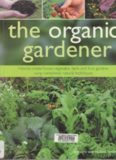 The Organic Gardener: How to create vegetable, fruit and herb gardens using completely organic