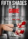 Fifty Shades Of Game Volume 1: A Step-By-Step Blueprint for Attracting And Seducing the Sexiest Women in the BDSM & Fetish Scene