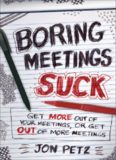Boring Meetings Suck: Get More Out of Your Meetings, or Get Out of More Meetings