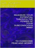 Maximize your potential through the power of your subconscious mind to overcome fear and worry