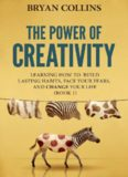 The Power of Creativity (Book 1): Learning How to Build Lasting Habits, Face Your Fears and Change