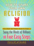 How to start your own religion : form a church, gain followers, become tax-exempt, and sway the minds of millions in five easy steps