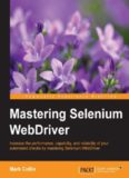 Mastering Selenium WebDriver : increase the performance, capability, and reliability of your automated checks by mastering Selenium WebDriver