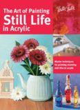 The Art of Painting Still Life in Acrylic: Master Techniques for Painting Stunning Still Lifes