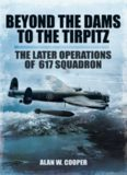 Beyond The Dams To The Tirpitz The Later Operations of the 617 Squadron
