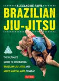 Brazilian Jiu-Jitsu: The Ultimate Guide to Dominating Brazilian Jiu-Jitsu and Mixed Martial Arts
