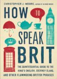 How to speak brit : the quintessential guide to the king's english, cockney slang, and other flummoxing british phrases