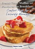 French toast, waffles and pacakes for breakfast : comfort food for leisurely mornings: a chef's guide to breakfast with over 100 delicious, easy-to-follow recipes