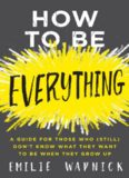How to Be Everything: A Guide for Those Who Still Don't Know What They Want to Be When They Grow Up