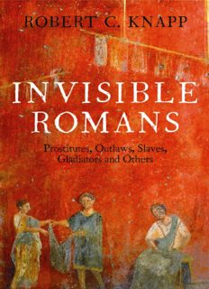 Invisible Romans: Prostitutes, Outlaws, Slaves, Gladiators, Ordinary Men and Women -- The Romans that History forgot