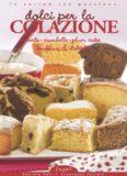 Dolci per la Colazione Torte, Ciambelle, Plum Cake, Muffins & Dolcetti (In cucina con passione)