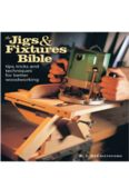 The Jigs & Fixtures Bible  Tips, Tricks, and Techniques For Better Woodworking
