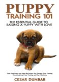 Puppy Training 101: The Essential Guide to Raising a Puppy With Love. Train Your Puppy and Raise the Perfect Dog Through Potty Training, Housebreaking, ... and Dog Obedience