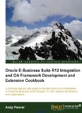 Oracle E-Business Suite R12 Integration and OA Framework Development and Extension Cookbook: A practical step-by-step guide to develop end-to-end extensions to Oracle E-Business Suite Release 12, with detailed illustrations and explanations