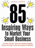 85 Inspiring Ways to Market Your Small Business: Inspiring, Self-help, Sales and Marketing Strategies That You Can Apply to Your Own Business Immediately