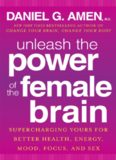 Unleash the Power of the Female Brain: Supercharging Yours for Better Health, Energy, Mood, Focus
