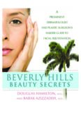 Beverly Hills Beauty Secrets: A Prominent Dermatologist and Plastic Surgeons Insider Guide to Facial Rejuvenation