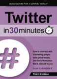 Twitter In 30 Minutes. How to connect with interesting people, write great tweets, and find information that's relevant to you