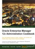 Oracle Enterprise Manager 12c Administration Cookbook: Over 50 practical recipes to install, configure, and monitor your Oracle setup using Oracle Enterprise Manager