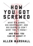 How You Got Screwed: What Big Banks, Big Government, and Big Business Don't Want You to Know—and What You Can Do About It