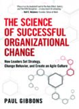 The science of successful organizational change : how leaders set strategy, change behavior, and create an Agile culture