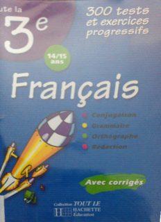 Toute la 3e (14/15 ans) : Français : Conjugaison, grammaire, orthographe, rédaction. Avec corrigés. 300 tests et exercices progressifs