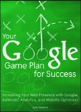 Your Google Game Plan for Success: Increasing Your Web Presence with Google AdWords, Analytics