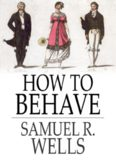How to Behave: A Pocket Manual of Etiquette, and Guide to Correct Personal Habits (Classic Reprint)