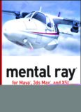 Mental ray for Maya, 3ds Max and XSI: a 3D artist's guide to rendering