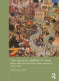 The Mughal Empire at War: Babur, Akbar and the Indian Military Revolution, 1500-1605