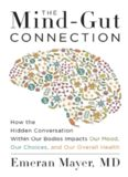 The Mind-Gut Connection: How the Hidden Conversation Within Our Bodies Impacts Our Mood, Our