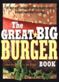 The Great Big Burger Book: 100 New and Classic Recipes for Mouthwatering Burgers Every Day Every