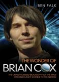 The Wonder of Brian Cox: The Unauthorised Biography of the Man Who Brought Science to the Nation