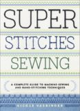 Super Stitches Sewing  A Complete Guide to Machine-Sewing and Hand-Stitching Techniques
