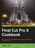 Final Cut Pro X Cookbook: Edit with style and ease using the latest editing technologies in Final