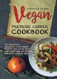 Vegan Pressure Cooker Cookbook: 100 Amazingly Delicious Plant-based Recipes for Fast, Easy, and Super Healthy Vegan Pressure Cooker Meals