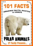 101 Facts... Polar Animals! Polar Animal Books for Kids (101 Animal Facts Book 9)