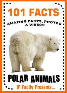 101 Facts... Polar Animals! Polar Animal Books for Kids (101 Animal Facts Book 9)