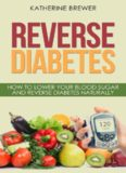 Reverse Diabetes: How to Lower Your Blood Sugar and Reverse Diabetes Naturally