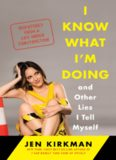 I Know What I'm Doing -- and Other Lies I Tell Myself: Dispatches from a Life Under Construction