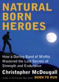 Natural Born Heroes; How a Daring Band of Misfits Mastered the Lost Secrets of Strength and Endurance