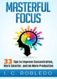 Masterful Focus: 33 Tips to Improve Concentration, Work Smarter, and Be More Productive