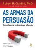 As Armas da Persuasao: Como Influenciar e Nao se Dexar Influenciar