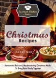 Christmas Recipes: Homemade Delicious, Mouthwatering Christmas Meals To Bring Your Family Together