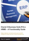 Oracle E-Business Suite R12.x HRMS - A Functionality Guide: Design, implement, and build an entire end-to-end HR management infrastructure with Oracle E-Business Suite