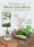 Miniature Moss Gardens: Create Your Own Japanese Container Gardens (Bonsai, Kokedama, Terrariums
