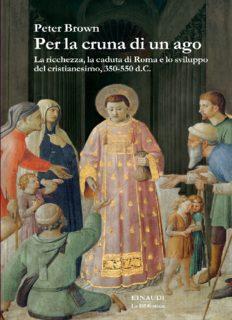Per la cruna di un ago. La ricchezza, la caduta di Roma e lo sviluppo del cristianesimo, 350-550 d.C.
