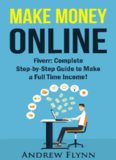 Make Money Online: Fiverr: Complete Step-byStep Guide to Make a Full Time Income