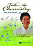 Follow the Chemistry: Lure, Lore and Life: An Autobiography of Goh Lai Yoong